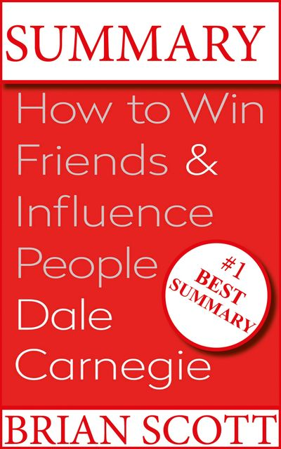 Summary : How To Win Friends And Influence People, Brian Scott