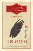 A Hero Born: the bestselling Chinese fantasy phenomenon (Legends of the Condor Heroes 1), Jin Yong