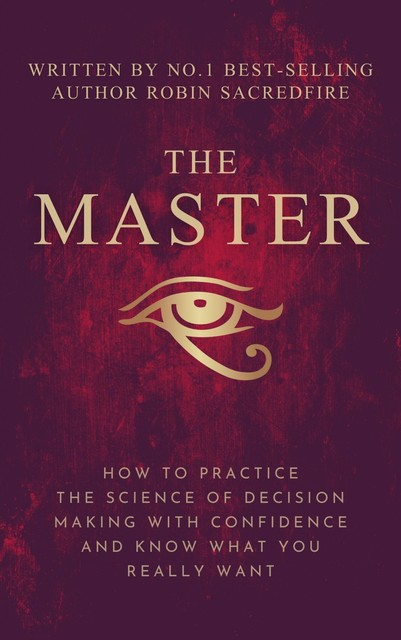 The Master: How to Practice The Science of Decision Making with Confidence and Know What You Really Want, Robin Sacredfire