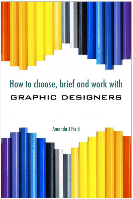 How to Choose, Brief and Work with Graphic Designers, Amanda J. Field