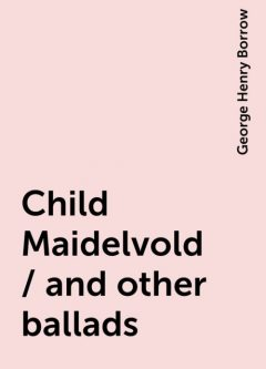 Child Maidelvold / and other ballads, George Henry Borrow