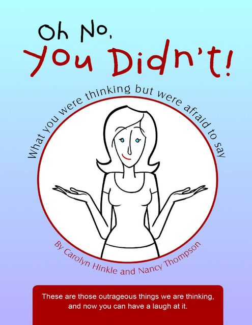 Oh No, You Didn't!: What You Were Thinking But Were Afraid to Say, Carolyn Hinkle, Nancy Thompson