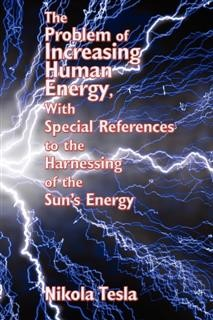 The Problem of Increasing Human Energy, with Special References to the Harnessing of the Sun's Energy, Nikola Tesla