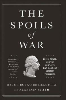 The Spoils of War: Greed, Power, and the Conflicts That Made Our Greatest Presidents, Bruce Bueno de Mesquita