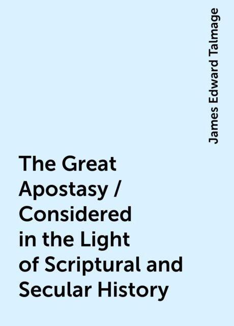 The Great Apostasy / Considered in the Light of Scriptural and Secular History, James Edward Talmage