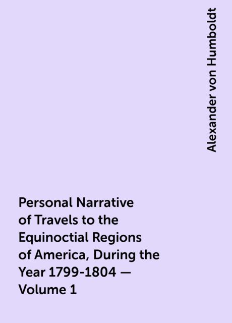 Personal Narrative of Travels to the Equinoctial Regions of America, During the Year 1799-1804 — Volume 1, Alexander von Humboldt