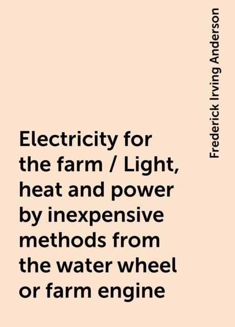 Electricity for the farm / Light, heat and power by inexpensive methods from the water wheel or farm engine, Frederick Irving Anderson