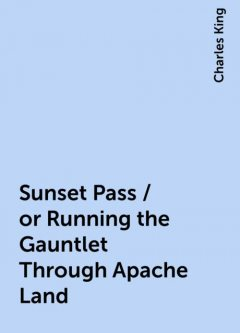 Sunset Pass / or Running the Gauntlet Through Apache Land, Charles King