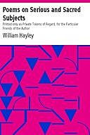 Poems on Serious and Sacred Subjects Printed only as Private Tokens of Regard, for the Particular Friends of the Author, William Hayley