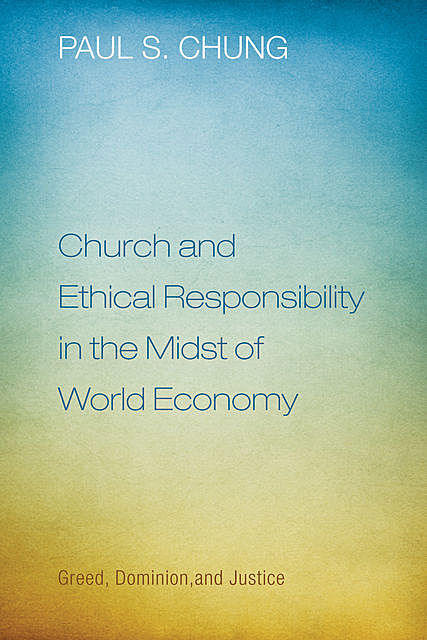 Church and Ethical Responsibility in the Midst of World Economy, Paul S. Chung