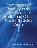 "Summaries of ""Journey to the Centre of the Earth"" and Other Novels By Jules Verne, Daniel Zimmermann"