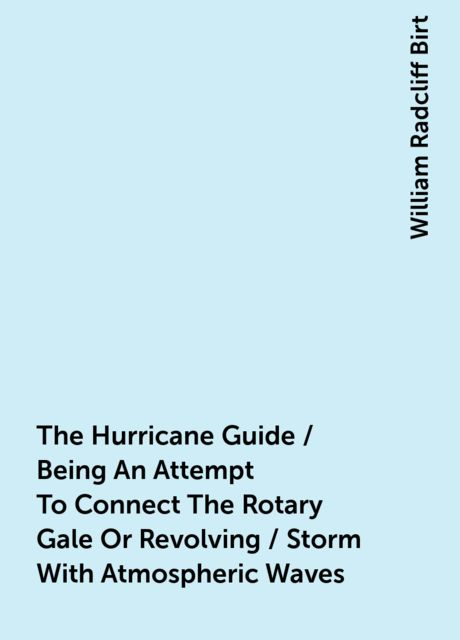 The Hurricane Guide / Being An Attempt To Connect The Rotary Gale Or Revolving / Storm With Atmospheric Waves, William Radcliff Birt