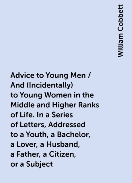 Advice to Young Men / And (Incidentally) to Young Women in the Middle and Higher Ranks of Life. In a Series of Letters, Addressed to a Youth, a Bachelor, a Lover, a Husband, a Father, a Citizen, or a Subject, William Cobbett