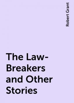 The Law-Breakers and Other Stories, Robert Grant