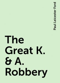 The Great K. & A. Robbery, Paul Leicester Ford