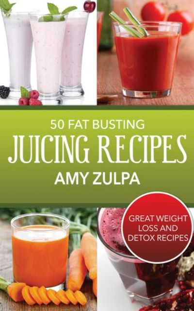 50 Fat Busting Juicing Recipes, Amy Zulpa