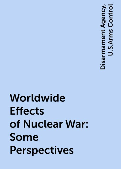 Worldwide Effects of Nuclear War: Some Perspectives, Disarmament Agency, U.S.Arms Control
