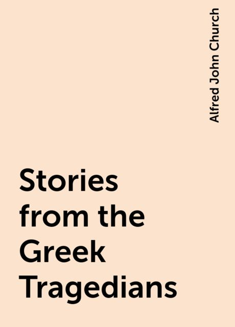 Stories from the Greek Tragedians, Alfred John Church