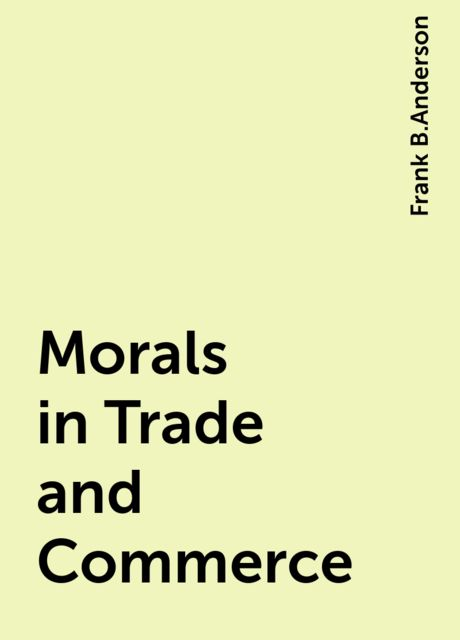 Morals in Trade and Commerce, Frank B.Anderson