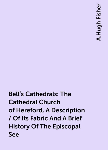 Bell's Cathedrals: The Cathedral Church of Hereford, A Description / Of Its Fabric And A Brief History Of The Episcopal See, A.Hugh Fisher