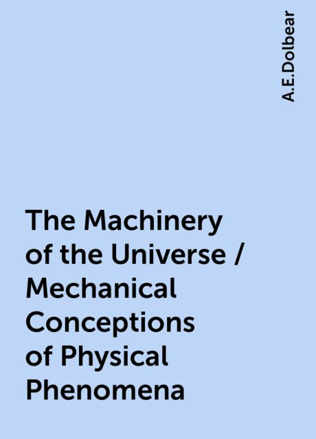 The Machinery of the Universe / Mechanical Conceptions of Physical Phenomena, A.E.Dolbear