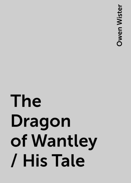 The Dragon of Wantley / His Tale, Owen Wister