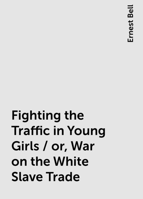 Fighting the Traffic in Young Girls / or, War on the White Slave Trade, Ernest Bell