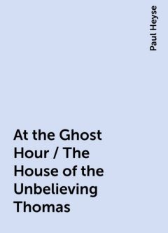At the Ghost Hour / The House of the Unbelieving Thomas, Paul Heyse