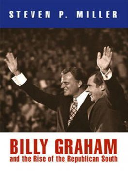 Billy Graham and the Rise of the Republican South, Steven Miller