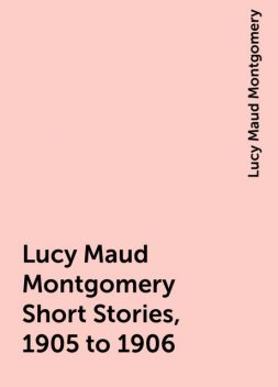Lucy Maud Montgomery Short Stories, 1905 to 1906, Lucy Maud Montgomery