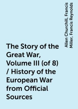 The Story of the Great War, Volume III (of 8) / History of the European War from Official Sources, Allen Churchill, Francis Miller, Francis Reynolds
