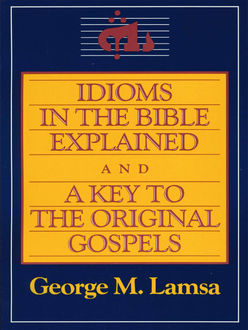 Idioms in the Bible Explained and a Key to the Original Gospels, George M. Lamsa