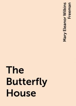 The Butterfly House, Mary Eleanor Wilkins Freeman