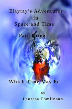 Elaytay's Adventures in Space and Time – (pt3) Which Time May Be, Lauresa Tomlinson
