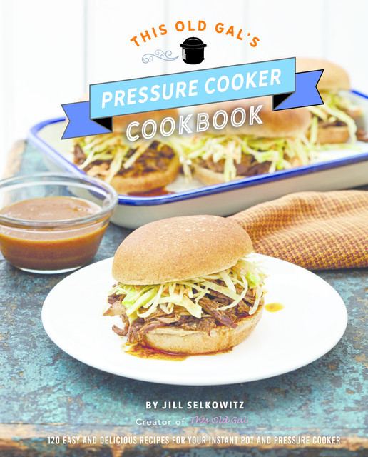 This Old Gal's Pressure Cooker Cookbook, Jill Selkowitz