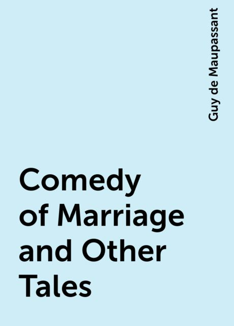 Comedy of Marriage and Other Tales, Guy de Maupassant