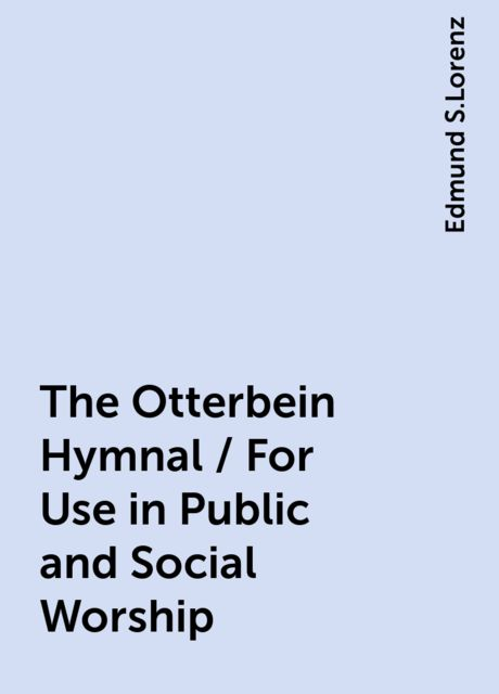 The Otterbein Hymnal / For Use in Public and Social Worship, Edmund S.Lorenz