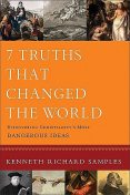 7 Truths That Changed the World (Reasons to Believe): Discovering Christianity's Most Dangerous Ideas, Kenneth Samples