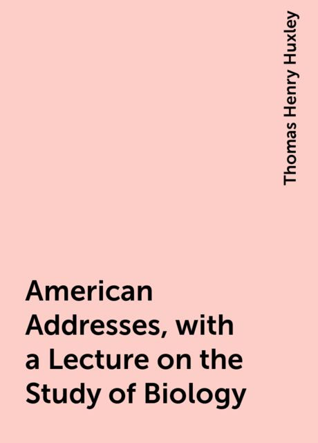 American Addresses, with a Lecture on the Study of Biology, Thomas Henry Huxley