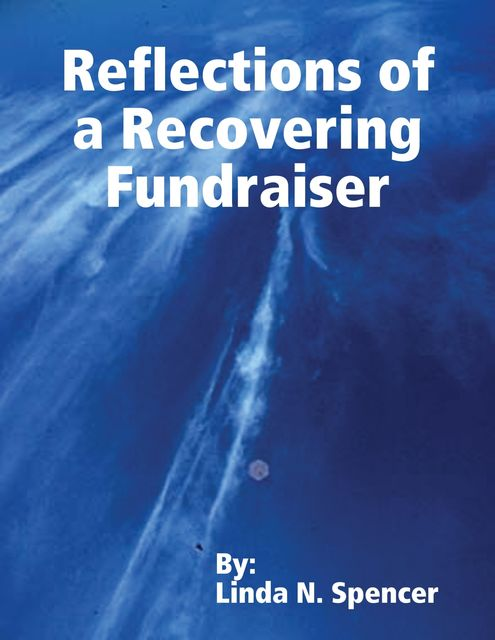 Reflections of a Recovering Fundraiser, Linda N.Spencer