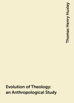 Evolution of Theology: an Anthropological Study, Thomas Henry Huxley
