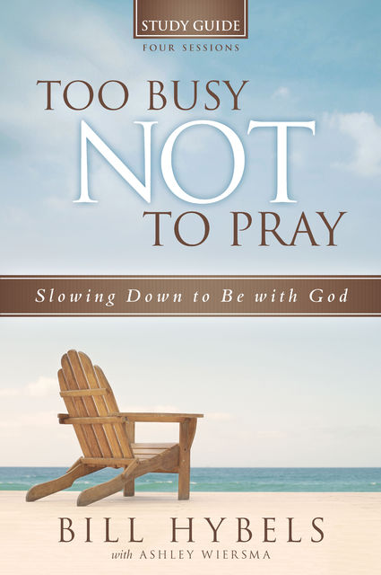 Too Busy Not to Pray Study Guide, Bill Hybels