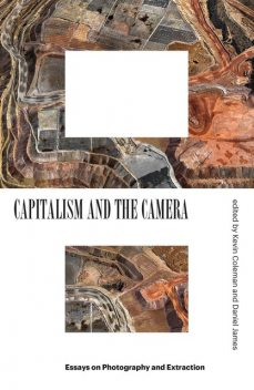 Capitalism and the Camera: Essays on Photography and Extraction, Daniel James, Kevin Coleman