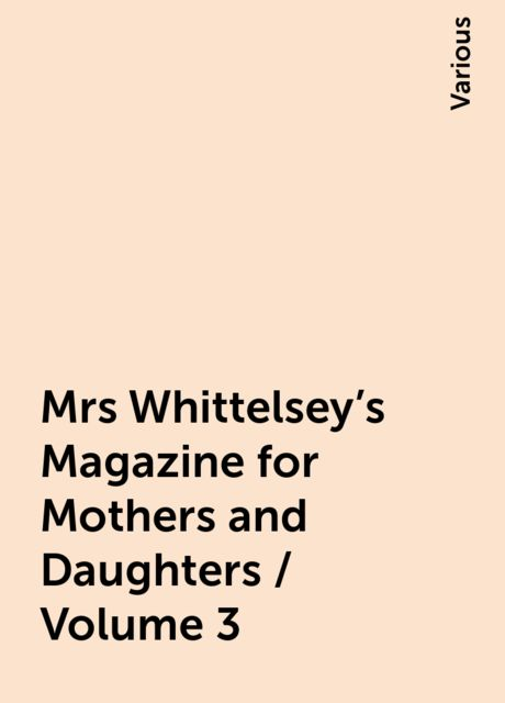 Mrs Whittelsey's Magazine for Mothers and Daughters / Volume 3, Various