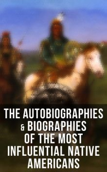 The Autobiographies & Biographies of the Most Influential Native Americans, Geronimo, Charles A.Eastman, Charles M.Scanlan, Black Hawk, John Stevens Cabot Abbott