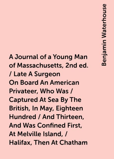 A Journal of a Young Man of Massachusetts, 2nd ed. / Late A Surgeon On Board An American Privateer, Who Was / Captured At Sea By The British, In May, Eighteen Hundred / And Thirteen, And Was Confined First, At Melville Island, / Halifax, Then At Chatham, Benjamin Waterhouse