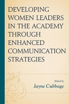 Developing Women Leaders in the Academy through Enhanced Communication Strategies, Shearon Roberts, Sarah Watt, Michael Kramer, Jayne Cubbage, Jeanetta D. Sims, John W. Howard III, Karima A. Haynes, L. Simone Byrd, Laura C. Prividera, Mary E. Wildn, Nicole Files-Thompson, Pavitra Kavya, Sheryl Kennedy Haydel, Stephanie Norander