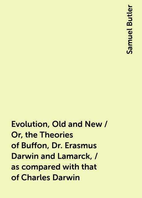 Evolution, Old and New / Or, the Theories of Buffon, Dr. Erasmus Darwin and Lamarck, / as compared with that of Charles Darwin, Samuel Butler