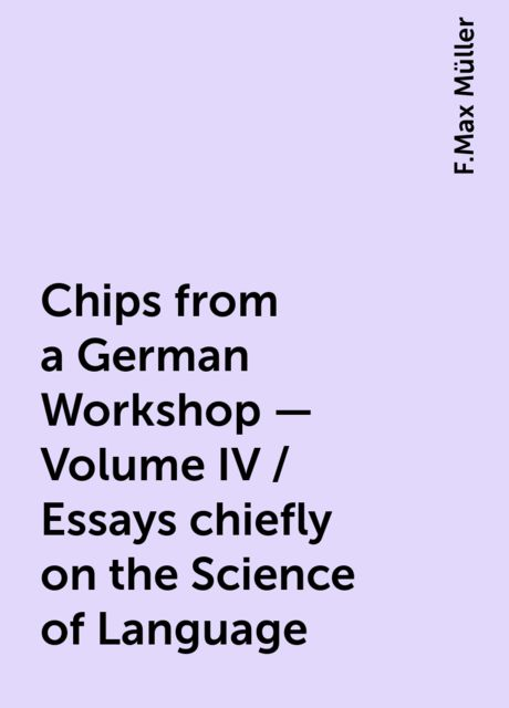 Chips from a German Workshop - Volume IV / Essays chiefly on the Science of Language, F.Max Müller