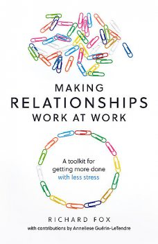 Making Relationships Work at Work, Richard Fox